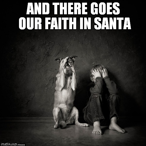 AND THERE GOES OUR FAITH IN SANTA | made w/ Imgflip meme maker