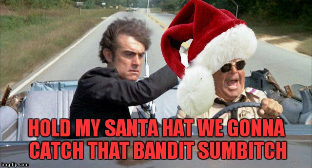 HOLD MY SANTA HAT WE GONNA CATCH THAT BANDIT SUMB**CH | made w/ Imgflip meme maker