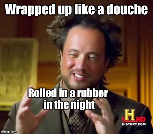 Ancient Aliens Meme | Wrapped up like a douche Rolled in a rubber in the night | image tagged in memes,ancient aliens | made w/ Imgflip meme maker