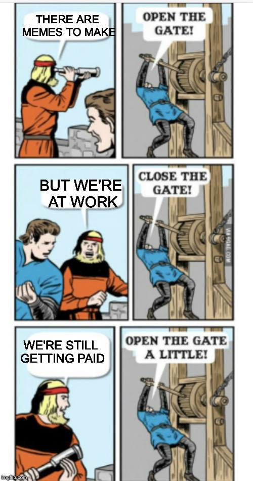 Open the gate | THERE ARE MEMES TO MAKE WE'RE STILL GETTING PAID BUT WE'RE AT WORK | image tagged in open the gate | made w/ Imgflip meme maker