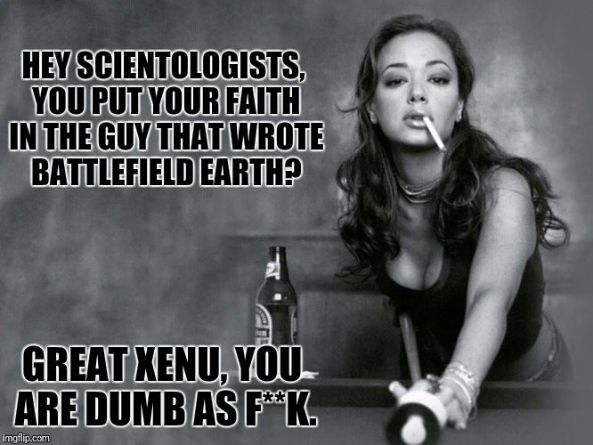 HEY SCIENTOLOGISTS, YOU PUT YOUR FAITH IN THE GUY THAT WROTE BATTLEFIELD EARTH? GREAT XENU, YOU ARE DUMB AS F**K. | made w/ Imgflip meme maker