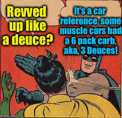Batman Slapping Robin Meme | Revved up like a deuce? It's a car reference, some muscle cars had a 6 pack carb, aka, 3 Deuces! | image tagged in memes,batman slapping robin | made w/ Imgflip meme maker
