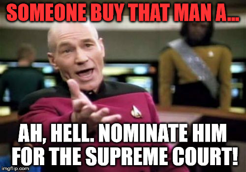 Picard Wtf Meme | SOMEONE BUY THAT MAN A... AH, HELL. NOMINATE HIM FOR THE SUPREME COURT! | image tagged in memes,picard wtf | made w/ Imgflip meme maker