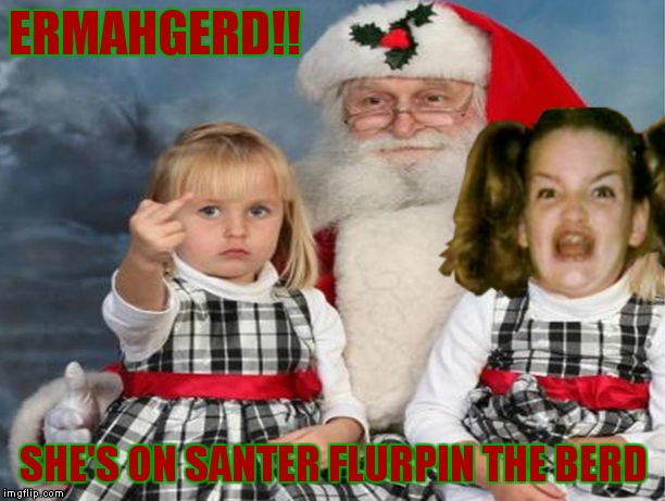I got your naughty list sucka!! | ERMAHGERD!! SHE'S ON SANTER FLURPIN THE BERD | image tagged in ermahgerd,santa,naughty list | made w/ Imgflip meme maker