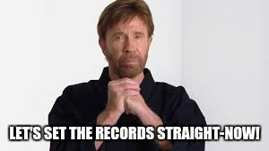 chuck norris | LET'S SET THE RECORDS STRAIGHT-NOW! | image tagged in chuck norris | made w/ Imgflip meme maker