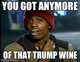 Y'all Got Any More Of That Meme | YOU GOT ANYMORE OF THAT TRUMP WINE | image tagged in memes,yall got any more of | made w/ Imgflip meme maker