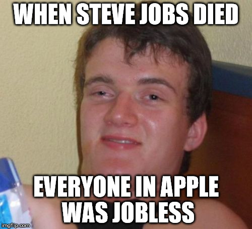 originally from a confucius say meme | WHEN STEVE JOBS DIED EVERYONE IN APPLE WAS JOBLESS | image tagged in memes,10 guy | made w/ Imgflip meme maker