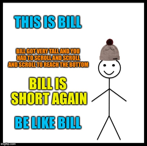 :) @ Tammy faye | THIS IS BILL BILL GOT VERY TALL AND YOU HAD TO SCROLL AND SCROLL AND SCROLL TO REACH THE BOTTOM BILL IS SHORT AGAIN BE LIKE BILL | image tagged in memes,be like bill | made w/ Imgflip meme maker