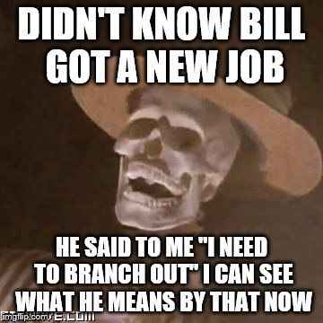 "DIDN'T KNOW BILL GOT A NEW JOB HE SAID TO ME ""I NEED TO BRANCH OUT"" I CAN SEE WHAT HE MEANS BY THAT NOW 