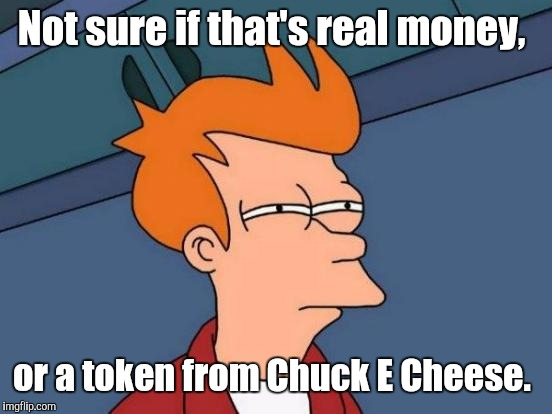 Futurama Fry Meme | Not sure if that's real money, or a token from Chuck E Cheese. | image tagged in memes,futurama fry | made w/ Imgflip meme maker