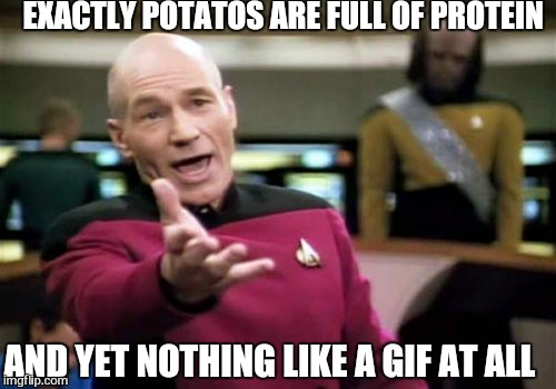Picard Wtf Meme | EXACTLY POTATOS ARE FULL OF PROTEIN AND YET NOTHING LIKE A GIF AT ALL | image tagged in memes,picard wtf | made w/ Imgflip meme maker