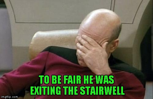 Captain Picard Facepalm Meme | TO BE FAIR HE WAS EXITING THE STAIRWELL | image tagged in memes,captain picard facepalm | made w/ Imgflip meme maker