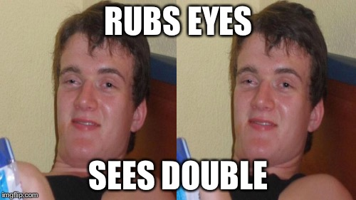 RUBS EYES SEES DOUBLE | made w/ Imgflip meme maker