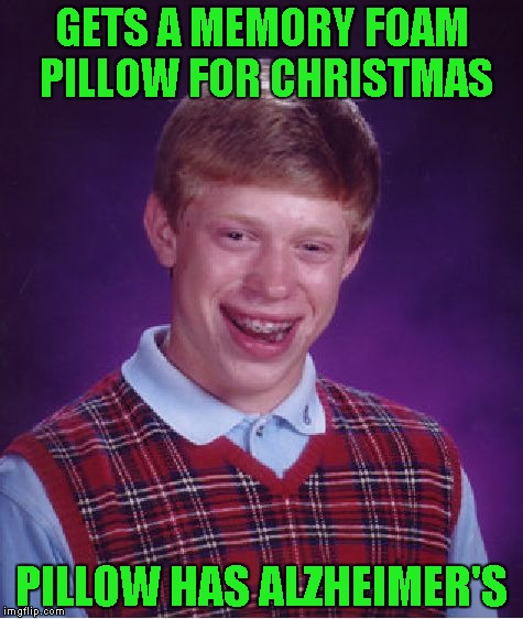 Bad Luck Brian Meme | GETS A MEMORY FOAM PILLOW FOR CHRISTMAS PILLOW HAS ALZHEIMER'S | image tagged in memes,bad luck brian,funny,christmas | made w/ Imgflip meme maker