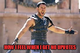 Are you not entertained | HOW I FEEL WHEN I GET NO UPVOTES | image tagged in are you not entertained | made w/ Imgflip meme maker