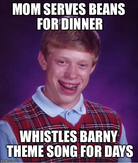 Bad Luck Brian Meme | MOM SERVES BEANS FOR DINNER WHISTLES BARNY THEME SONG FOR DAYS | image tagged in memes,bad luck brian | made w/ Imgflip meme maker