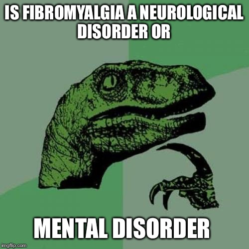 Let's discuss. Many symptoms overlap as well as treatments... is it a trendy diagnosis or a socially acceptable one? | IS FIBROMYALGIA A NEUROLOGICAL DISORDER OR MENTAL DISORDER | image tagged in memes,philosoraptor | made w/ Imgflip meme maker