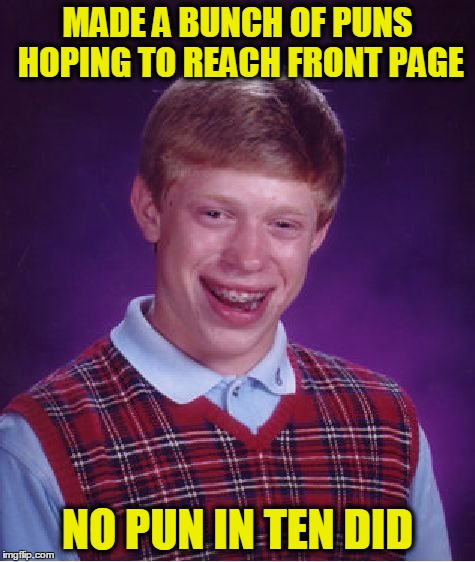 Bad Luck Brian Meme | MADE A BUNCH OF PUNS HOPING TO REACH FRONT PAGE NO PUN IN TEN DID | image tagged in memes,bad luck brian,puns,front page | made w/ Imgflip meme maker
