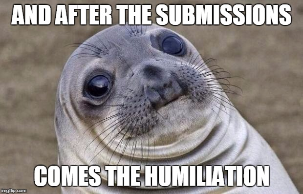 Awkward Moment Sealion Meme | AND AFTER THE SUBMISSIONS COMES THE HUMILIATION | image tagged in memes,awkward moment sealion | made w/ Imgflip meme maker