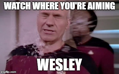 WATCH WHERE YOU'RE AIMING WESLEY | image tagged in star trek picard warf spray | made w/ Imgflip meme maker