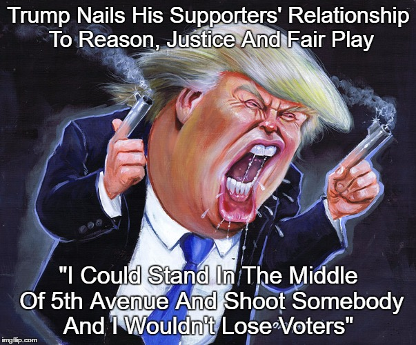 "Trump Nails His Supporters' Relationship To Reason, Justice And Fair Play | Trump Nails His Supporters' Relationship To Reason, Justice And Fair Play ""I Could Stand In The Middle Of 5th Avenue And Shoot Somebody And  