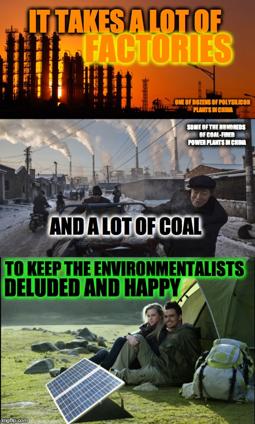 Solar panels don't make themselves. | IT TAKES A LOT OF FACTORIES AND A LOT OF COAL TO KEEP THE ENVIRONMENTALISTS DELUDED AND HAPPY ONE OF DOZENS OF POLYSILICON PLANTS IN CHINA S | image tagged in solar power,solar energy,go solar | made w/ Imgflip meme maker