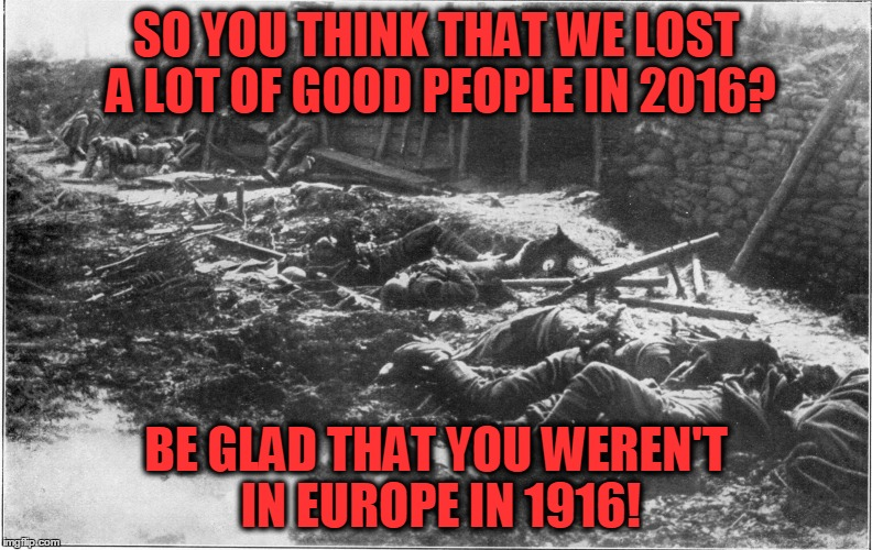 Just sayin'... | SO YOU THINK THAT WE LOST A LOT OF GOOD PEOPLE IN 2016? BE GLAD THAT YOU WEREN'T IN EUROPE IN 1916! | image tagged in world war i,2016,1916 | made w/ Imgflip meme maker