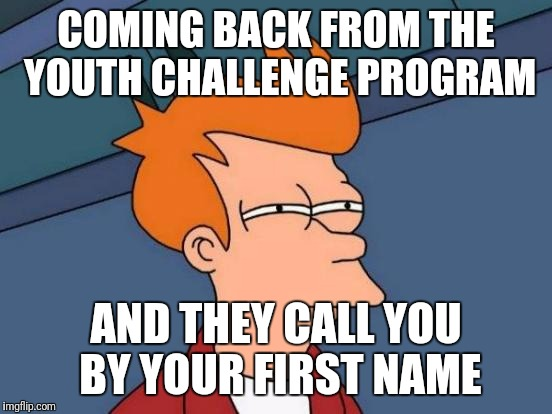Futurama Fry Meme |  COMING BACK FROM THE YOUTH CHALLENGE PROGRAM; AND THEY CALL YOU BY YOUR FIRST NAME | image tagged in memes,futurama fry | made w/ Imgflip meme maker