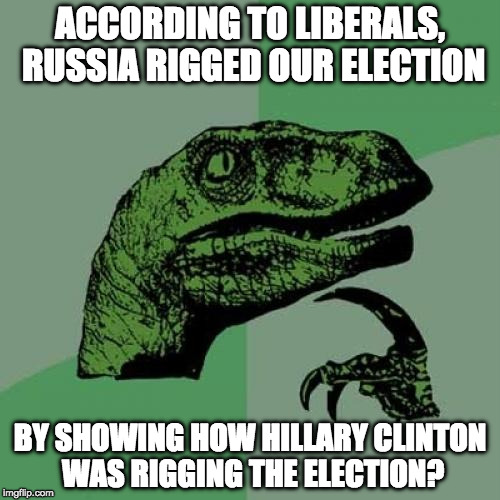Remember Bernie Sanders?  | ACCORDING TO LIBERALS, RUSSIA RIGGED OUR ELECTION BY SHOWING HOW HILLARY CLINTON WAS RIGGING THE ELECTION? | image tagged in philosoraptor,hillary clinton,bernie sanders,russia,bacon,donald trump | made w/ Imgflip meme maker