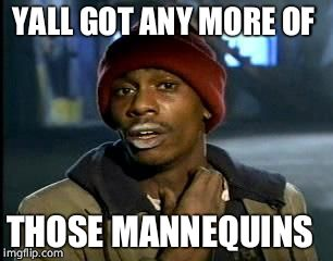 YALL GOT ANY MORE OF THOSE MANNEQUINS | image tagged in memes,yall got any more of | made w/ Imgflip meme maker