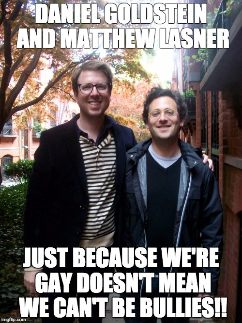 THE BULLIES | DANIEL GOLDSTEIN AND MATTHEW LASNER JUST BECAUSE WE'RE GAY DOESN'T MEAN WE CAN'T BE BULLIES!! | image tagged in the bullies | made w/ Imgflip meme maker