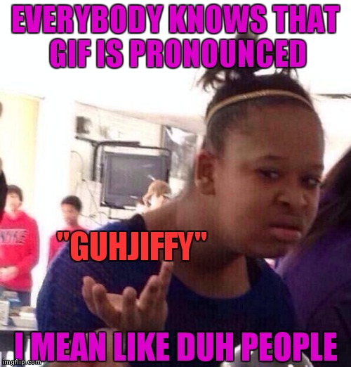 "I don't care what anybody says I'm pronouncing it how I want so :p | EVERYBODY KNOWS THAT GIF IS PRONOUNCED I MEAN LIKE DUH PEOPLE ""GUHJIFFY"" 