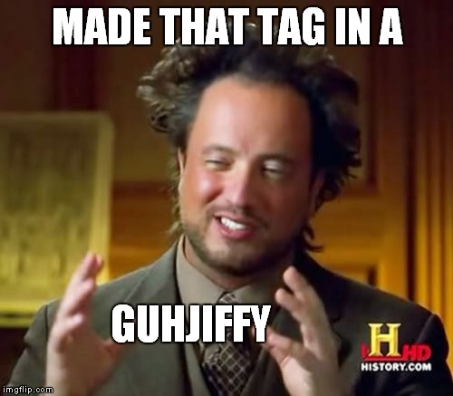 Ancient Aliens Meme | MADE THAT TAG IN A GUHJIFFY | image tagged in memes,ancient aliens | made w/ Imgflip meme maker