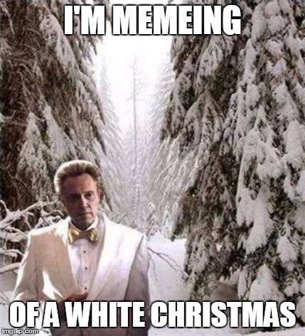 Walken in a winter wonderland...again | I'M MEMEING OF A WHITE CHRISTMAS | image tagged in walken in the snow,white christmas | made w/ Imgflip meme maker