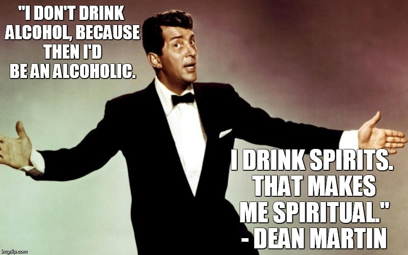 "Dean Martin |  ""I DON'T DRINK ALCOHOL, BECAUSE THEN I'D BE AN ALCOHOLIC. I DRINK SPIRITS. THAT MAKES ME SPIRITUAL."" - DEAN MARTIN 