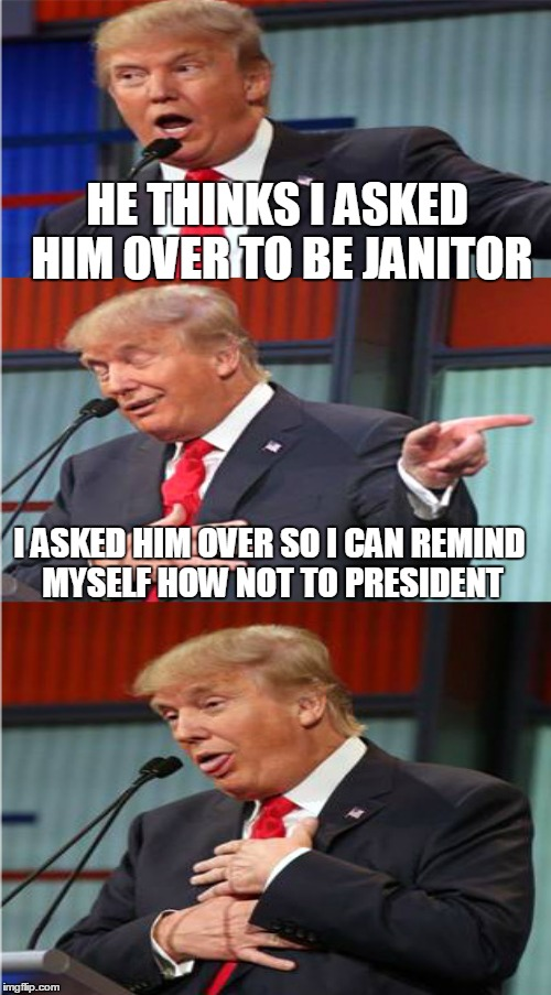 HE THINKS I ASKED HIM OVER TO BE JANITOR I ASKED HIM OVER SO I CAN REMIND MYSELF HOW NOT TO PRESIDENT | made w/ Imgflip meme maker