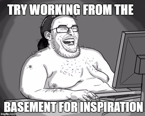 TRY WORKING FROM THE BASEMENT FOR INSPIRATION | made w/ Imgflip meme maker