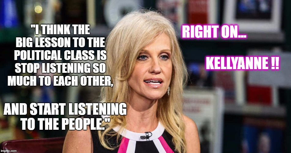 "Kellyanne Conway | ""I THINK THE BIG LESSON TO THE POLITICAL CLASS IS STOP LISTENING SO MUCH TO EACH OTHER, RIGHT ON...                                          