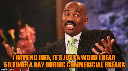 Steve Harvey Meme | I HAVE NO IDEA, IT'S JUST A WORD I HEAR 50 TIMES A DAY DURING COMMERICIAL BREAKS | image tagged in memes,steve harvey | made w/ Imgflip meme maker