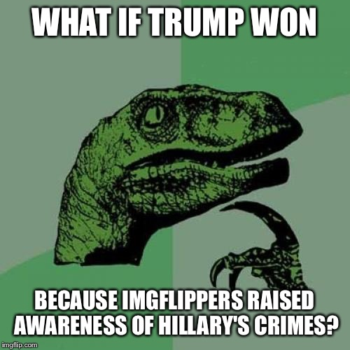 My belated political meme | WHAT IF TRUMP WON BECAUSE IMGFLIPPERS RAISED AWARENESS OF HILLARY'S CRIMES? | image tagged in memes,philosoraptor,political meme,trump,hillary,election | made w/ Imgflip meme maker