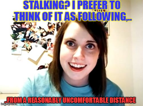 Overly Attached Girlfriend Meme | STALKING? I PREFER TO THINK OF IT AS FOLLOWING,.. ..FROM A REASONABLY UNCOMFORTABLE DISTANCE | image tagged in memes,overly attached girlfriend | made w/ Imgflip meme maker