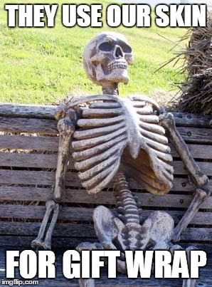Waiting Skeleton Meme | THEY USE OUR SKIN FOR GIFT WRAP | image tagged in memes,waiting skeleton | made w/ Imgflip meme maker