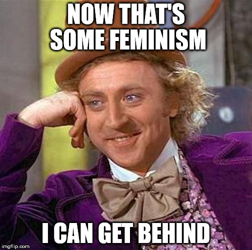 Creepy Condescending Wonka Meme | NOW THAT'S SOME FEMINISM I CAN GET BEHIND | image tagged in memes,creepy condescending wonka | made w/ Imgflip meme maker