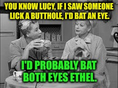 YOU KNOW LUCY, IF I SAW SOMEONE LICK A BUTTHOLE, I'D BAT AN EYE. I'D PROBABLY BAT BOTH EYES ETHEL. | made w/ Imgflip meme maker