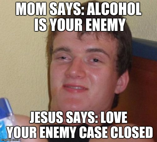 10 Guy Meme | MOM SAYS: ALCOHOL IS YOUR ENEMY JESUS SAYS: LOVE YOUR ENEMY CASE CLOSED | image tagged in memes,10 guy | made w/ Imgflip meme maker