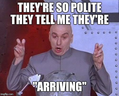 "Dr Evil Laser Meme | THEY'RE SO POLITE THEY TELL ME THEY'RE ""ARRIVING"" 