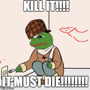 Scumbag Pepe | KILL IT!!!! IT MUST DIE!!!!!!!! | image tagged in pepe the frog fork,scumbag | made w/ Imgflip meme maker