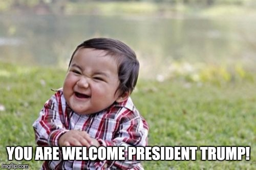 Evil Toddler Meme | YOU ARE WELCOME PRESIDENT TRUMP! | image tagged in memes,evil toddler | made w/ Imgflip meme maker