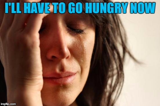 First World Problems Meme | I'LL HAVE TO GO HUNGRY NOW | image tagged in memes,first world problems | made w/ Imgflip meme maker