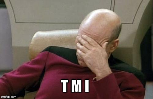 Captain Picard Facepalm Meme | T M I | image tagged in memes,captain picard facepalm | made w/ Imgflip meme maker